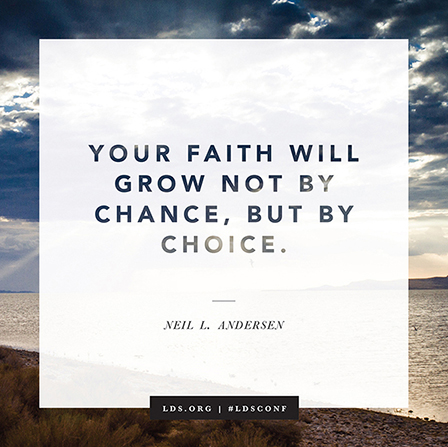 Figure 2-0 Your Faith Will Grow Not By Chance, But By Choice. by Neil L. Andersen